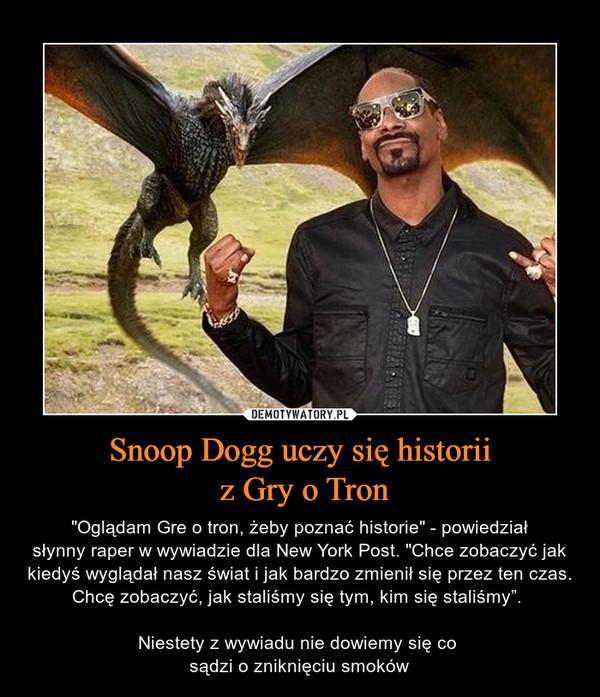 """Snoop Dogg uczy się historii z Gry o Tron – """"Oglądam Gre o tron, żeby poznać historie"""" - powiedziałsłynny raper w wywiadzie dla New York Post. """"Chce zobaczyć jak kiedyś wyglądał nasz świat i jak bardzo zmienił się przez ten czas. Chcę zobaczyć, jak staliśmy się tym, kim się staliśmy"""". Niestety z wywiadu nie dowiemy się co sądzi o zniknięciu smoków"""
