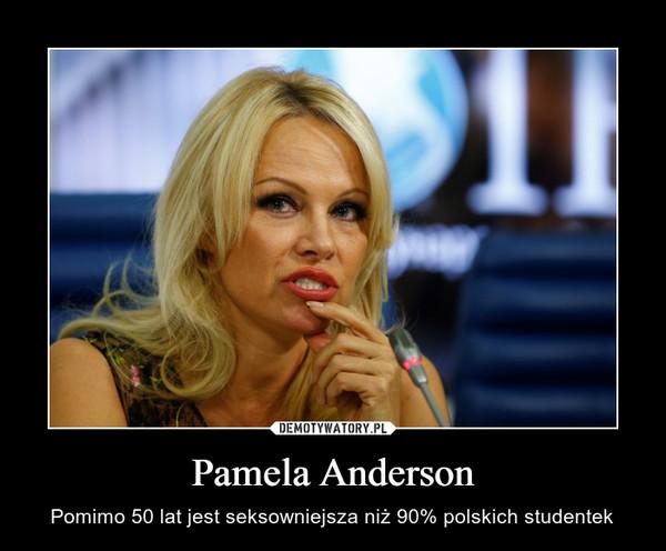 Pamela Anderson – Pomimo 50 lat jest seksowniejsza niż 90% polskich studentek