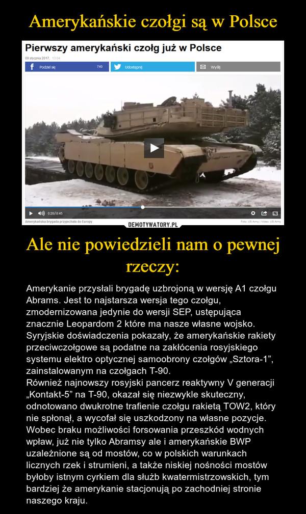 """Ale nie powiedzieli nam o pewnej rzeczy: – Amerykanie przysłali brygadę uzbrojoną w wersję A1 czołgu Abrams. Jest to najstarsza wersja tego czołgu, zmodernizowana jedynie do wersji SEP, ustępująca znacznie Leopardom 2 które ma nasze własne wojsko. Syryjskie doświadczenia pokazały, że amerykańskie rakiety przeciwczołgowe są podatne na zakłócenia rosyjskiego systemu elektro optycznej samoobrony czołgów """"Sztora-1"""", zainstalowanym na czołgach T-90.Również najnowszy rosyjski pancerz reaktywny V generacji """"Kontakt-5"""" na T-90, okazał się niezwykle skuteczny, odnotowano dwukrotne trafienie czołgu rakietą TOW2, który nie spłonął, a wycofał się uszkodzony na własne pozycje.Wobec braku możliwości forsowania przeszkód wodnych wpław, już nie tylko Abramsy ale i amerykańskie BWP uzależnione są od mostów, co w polskich warunkach licznych rzek i strumieni, a także niskiej nośności mostów byłoby istnym cyrkiem dla służb kwatermistrzowskich, tym bardziej że amerykanie stacjonują po zachodniej stronie naszego kraju."""