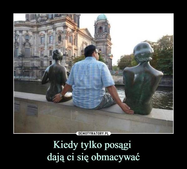 Kiedy tylko posągi dają ci się obmacywać –