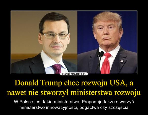 Donald Trump chce rozwoju USA, a nawet nie stworzył ministerstwa rozwoju – W Polsce jest takie ministerstwo. Proponuje także stworzyć ministerstwo innowacyjności, bogactwa czy szczęścia