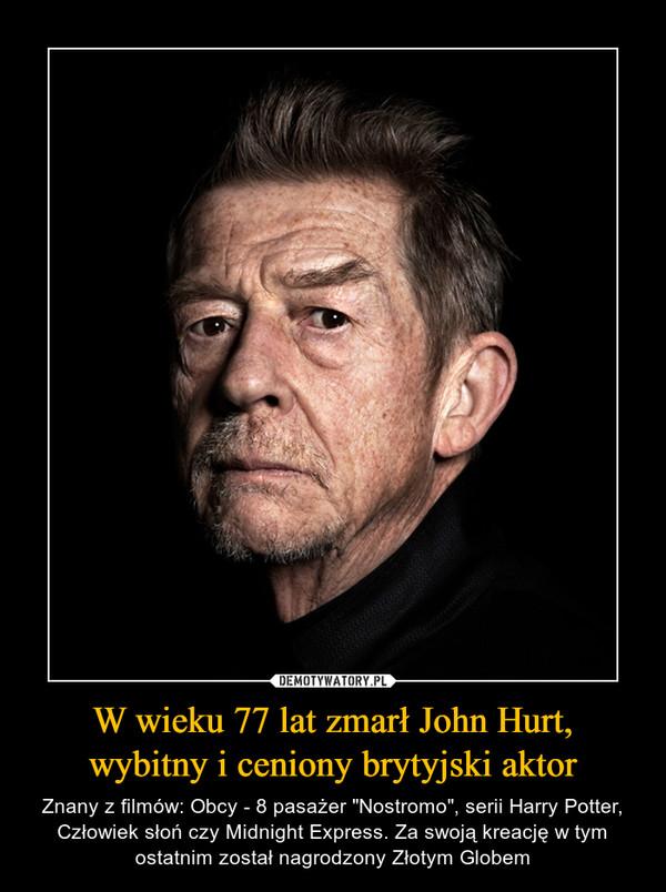 """W wieku 77 lat zmarł John Hurt, wybitny i ceniony brytyjski aktor – Znany z filmów: Obcy - 8 pasażer """"Nostromo"""", serii Harry Potter, Człowiek słoń czy Midnight Express. Za swoją kreację w tym ostatnim został nagrodzony Złotym Globem"""