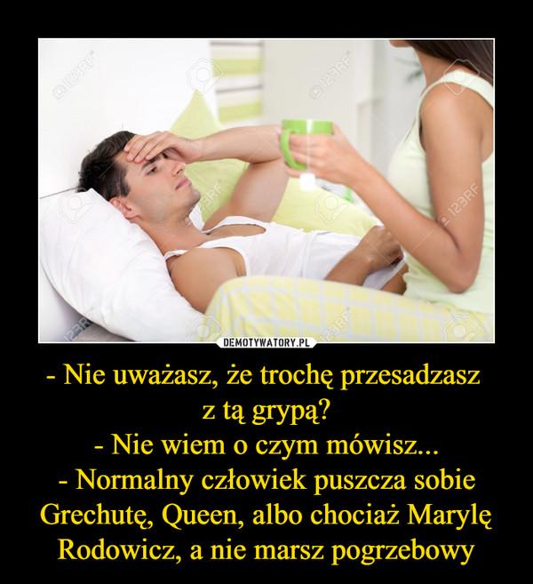 - Nie uważasz, że trochę przesadzasz z tą grypą?- Nie wiem o czym mówisz...- Normalny człowiek puszcza sobie Grechutę, Queen, albo chociaż Marylę Rodowicz, a nie marsz pogrzebowy –