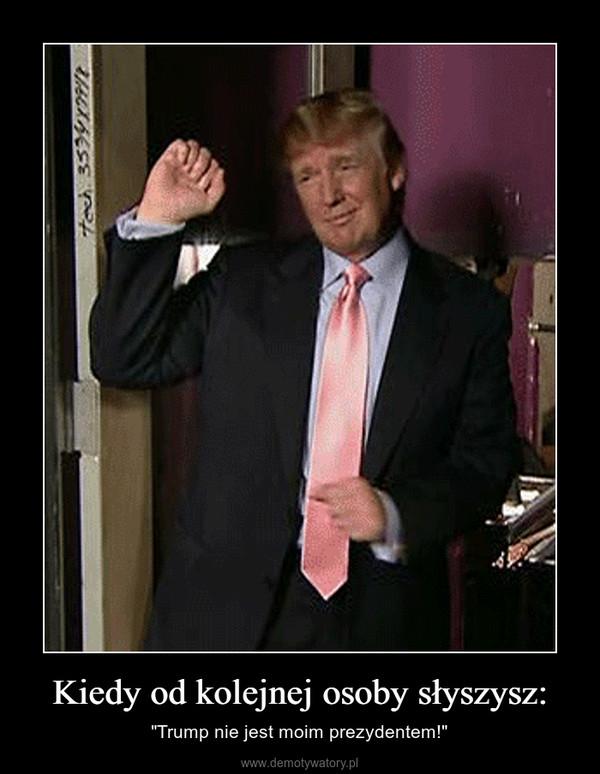 """Kiedy od kolejnej osoby słyszysz: – """"Trump nie jest moim prezydentem!"""""""