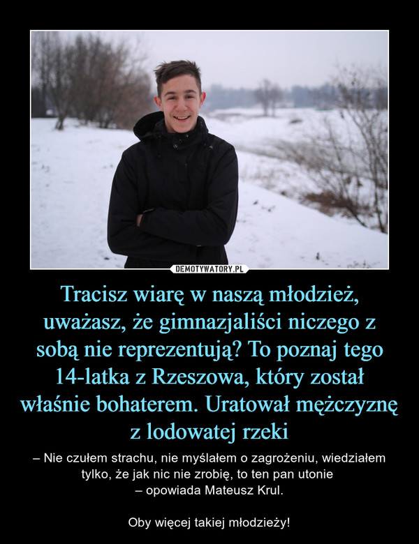 Tracisz wiarę w naszą młodzież, uważasz, że gimnazjaliści niczego z sobą nie reprezentują? To poznaj tego 14-latka z Rzeszowa, który został właśnie bohaterem. Uratował mężczyznę z lodowatej rzeki – – Nie czułem strachu, nie myślałem o zagrożeniu, wiedziałem tylko, że jak nic nie zrobię, to ten pan utonie – opowiada Mateusz Krul.Oby więcej takiej młodzieży!