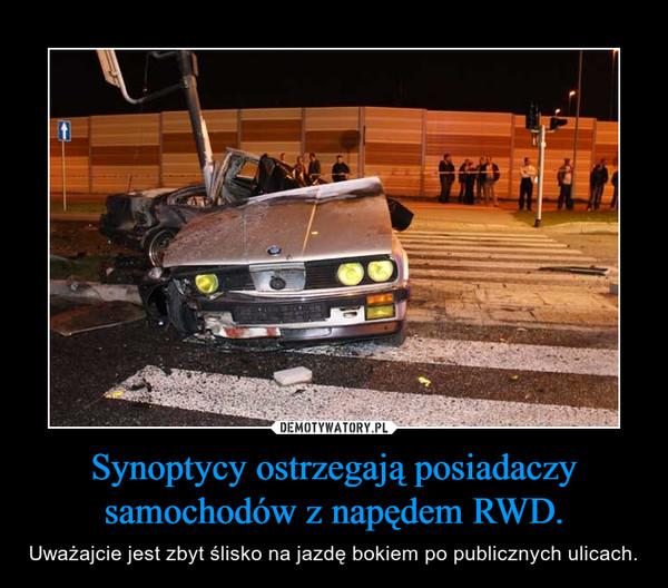 Synoptycy ostrzegają posiadaczy samochodów z napędem RWD. – Uważajcie jest zbyt ślisko na jazdę bokiem po publicznych ulicach.