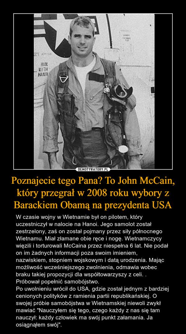 """Poznajecie tego Pana? To John McCain, który przegrał w 2008 roku wybory z Barackiem Obamą na prezydenta USA – W czasie wojny w Wietnamie był on pilotem, który uczestniczył w nalocie na Hanoi. Jego samolot został zestrzelony, zaś on został pojmany przez siły północnego Wietnamu. Miał złamane obie ręce i nogę. Wietnamczycy więzili i torturowali McCaina przez niespełna 6 lat. Nie podał on im żadnych informacji poza swoim imieniem, nazwiskiem, stopniem wojskowym i datą urodzenia. Mając możliwość wcześniejszego zwolnienia, odmawia wobec braku takiej propozycji dla współtowarzyszy z celi. . Próbował popełnić samobójstwo. Po uwolnieniu wrócił do USA, gdzie został jednym z bardziej cenionych polityków z ramienia partii republikańskiej. O swojej próbie samobójstwa w Wietnamskiej niewoli zwykł mawiać """"Nauczyłem się tego, czego każdy z nas się tam nauczył: każdy człowiek ma swój punkt załamania. Ja osiągnąłem swój""""."""