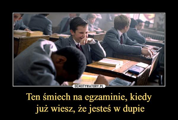Ten śmiech na egzaminie, kiedy już wiesz, że jesteś w dupie –