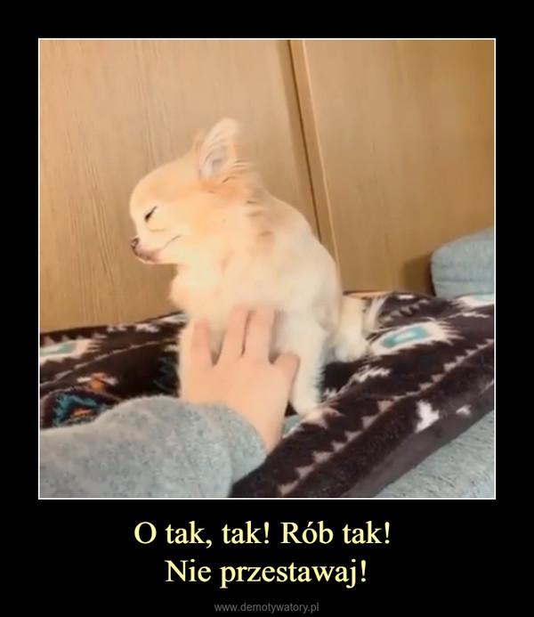 O tak, tak! Rób tak! Nie przestawaj! –
