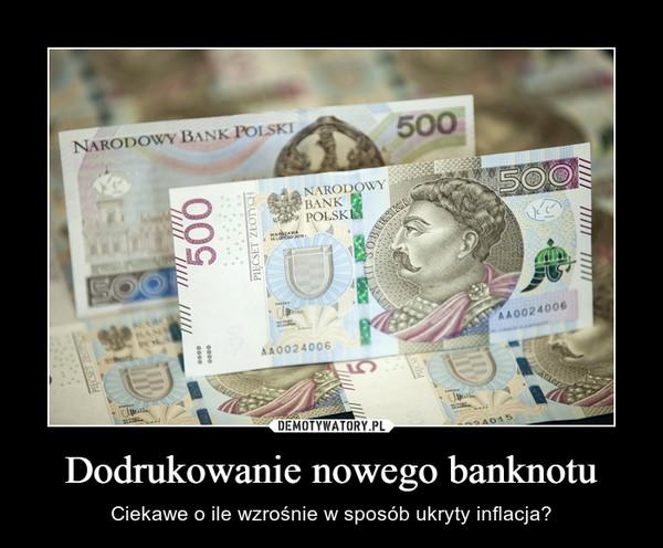 Dodrukowanie nowego banknotu – Ciekawe o ile wzrośnie w sposób ukryty inflacja?