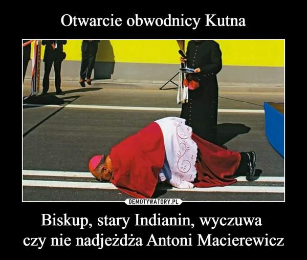 Biskup, stary Indianin, wyczuwa czy nie nadjeżdża Antoni Macierewicz –