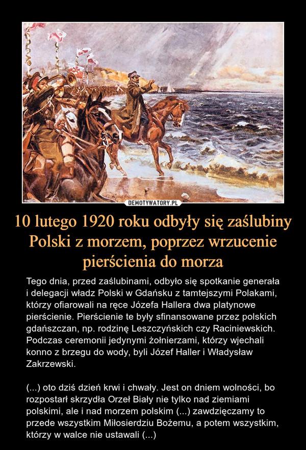 10 lutego 1920 roku odbyły się zaślubiny Polski z morzem, poprzez wrzucenie pierścienia do morza – Tego dnia, przed zaślubinami, odbyło się spotkanie generała i delegacji władz Polski w Gdańsku z tamtejszymi Polakami, którzy ofiarowali na ręce Józefa Hallera dwa platynowe pierścienie. Pierścienie te były sfinansowane przez polskich gdańszczan, np. rodzinę Leszczyńskich czy Raciniewskich. Podczas ceremonii jedynymi żołnierzami, którzy wjechali konno z brzegu do wody, byli Józef Haller i Władysław Zakrzewski.(...) oto dziś dzień krwi i chwały. Jest on dniem wolności, bo rozpostarł skrzydła Orzeł Biały nie tylko nad ziemiami polskimi, ale i nad morzem polskim (...) zawdzięczamy to przede wszystkim Miłosierdziu Bożemu, a potem wszystkim, którzy w walce nie ustawali (...)