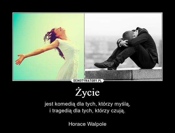 Życie – jest komedią dla tych, którzy myślą,i tragedią dla tych, którzy czują.Horace Walpole