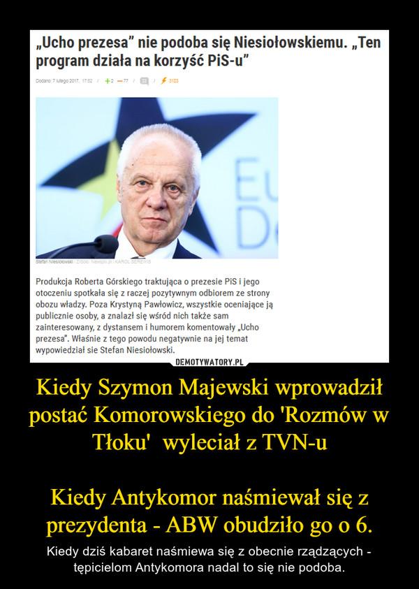 Kiedy Szymon Majewski wprowadził postać Komorowskiego do 'Rozmów w Tłoku'  wyleciał z TVN-uKiedy Antykomor naśmiewał się z prezydenta - ABW obudziło go o 6. – Kiedy dziś kabaret naśmiewa się z obecnie rządzących - tępicielom Antykomora nadal to się nie podoba.