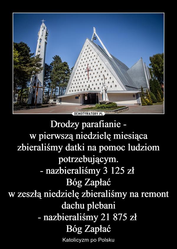 Drodzy parafianie -w pierwszą niedzielę miesiąca zbieraliśmy datki na pomoc ludziom potrzebującym.- nazbieraliśmy 3 125 zł Bóg Zapłaćw zeszłą niedzielę zbieraliśmy na remont dachu plebani- nazbieraliśmy 21 875 zł Bóg Zapłać – Katolicyzm po Polsku