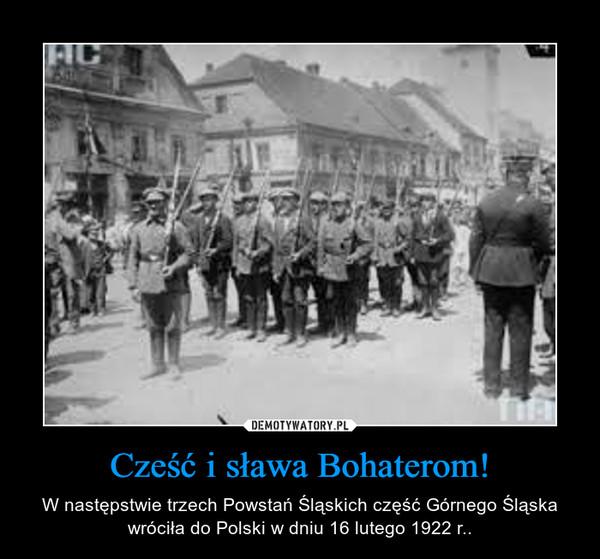 Cześć i sława Bohaterom! – W następstwie trzech Powstań Śląskich część Górnego Śląska wróciła do Polski w dniu 16 lutego 1922 r..