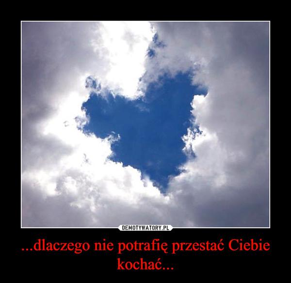 ...dlaczego nie potrafię przestać Ciebie kochać... –