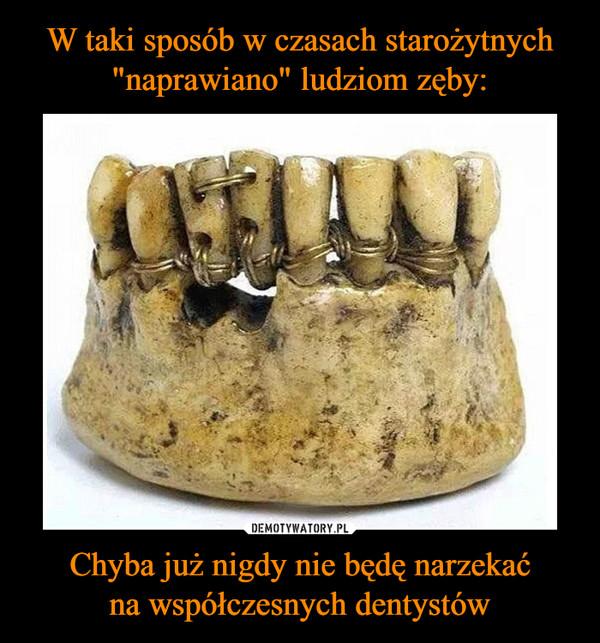 Chyba już nigdy nie będę narzekaćna współczesnych dentystów –