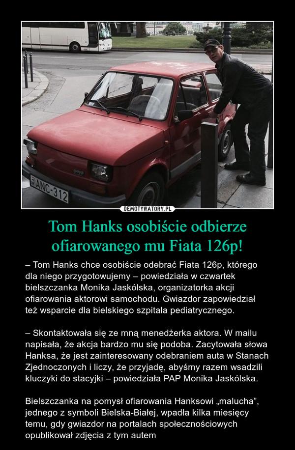 """Tom Hanks osobiście odbierze ofiarowanego mu Fiata 126p! – – Tom Hanks chce osobiście odebrać Fiata 126p, którego dla niego przygotowujemy – powiedziała w czwartek bielszczanka Monika Jaskólska, organizatorka akcji ofiarowania aktorowi samochodu. Gwiazdor zapowiedział też wsparcie dla bielskiego szpitala pediatrycznego.– Skontaktowała się ze mną menedżerka aktora. W mailu napisała, że akcja bardzo mu się podoba. Zacytowała słowa Hanksa, że jest zainteresowany odebraniem auta w Stanach Zjednoczonych i liczy, że przyjadę, abyśmy razem wsadzili kluczyki do stacyjki – powiedziała PAP Monika Jaskólska.Bielszczanka na pomysł ofiarowania Hanksowi """"malucha"""", jednego z symboli Bielska-Białej, wpadła kilka miesięcy temu, gdy gwiazdor na portalach społecznościowych opublikował zdjęcia z tym autem"""