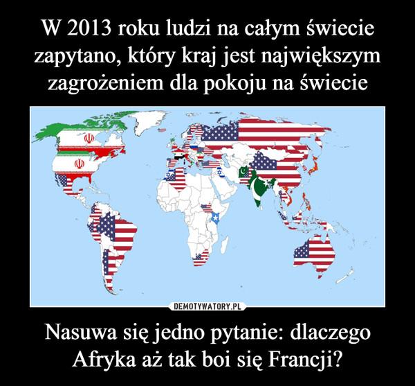 Nasuwa się jedno pytanie: dlaczego Afryka aż tak boi się Francji? –