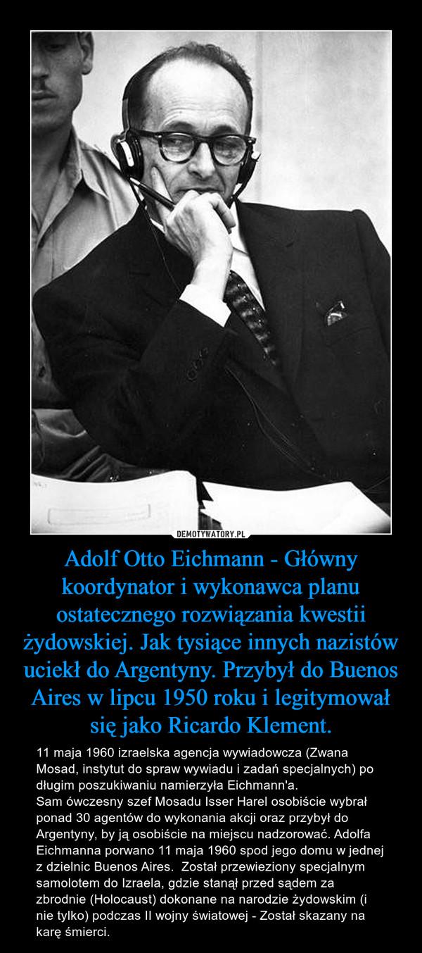 Adolf Otto Eichmann - Główny koordynator i wykonawca planu ostatecznego rozwiązania kwestii żydowskiej. Jak tysiące innych nazistów uciekł do Argentyny. Przybył do Buenos Aires w lipcu 1950 roku i legitymował się jako Ricardo Klement. – 11 maja 1960 izraelska agencja wywiadowcza (Zwana Mosad, instytut do spraw wywiadu i zadań specjalnych) po długim poszukiwaniu namierzyła Eichmann'a.Sam ówczesny szef Mosadu Isser Harel osobiście wybrał ponad 30 agentów do wykonania akcji oraz przybył do Argentyny, by ją osobiście na miejscu nadzorować. Adolfa Eichmanna porwano 11 maja 1960 spod jego domu w jednej z dzielnic Buenos Aires.  Został przewieziony specjalnym samolotem do Izraela, gdzie stanął przed sądem za zbrodnie (Holocaust) dokonane na narodzie żydowskim (i nie tylko) podczas II wojny światowej - Został skazany na karę śmierci.