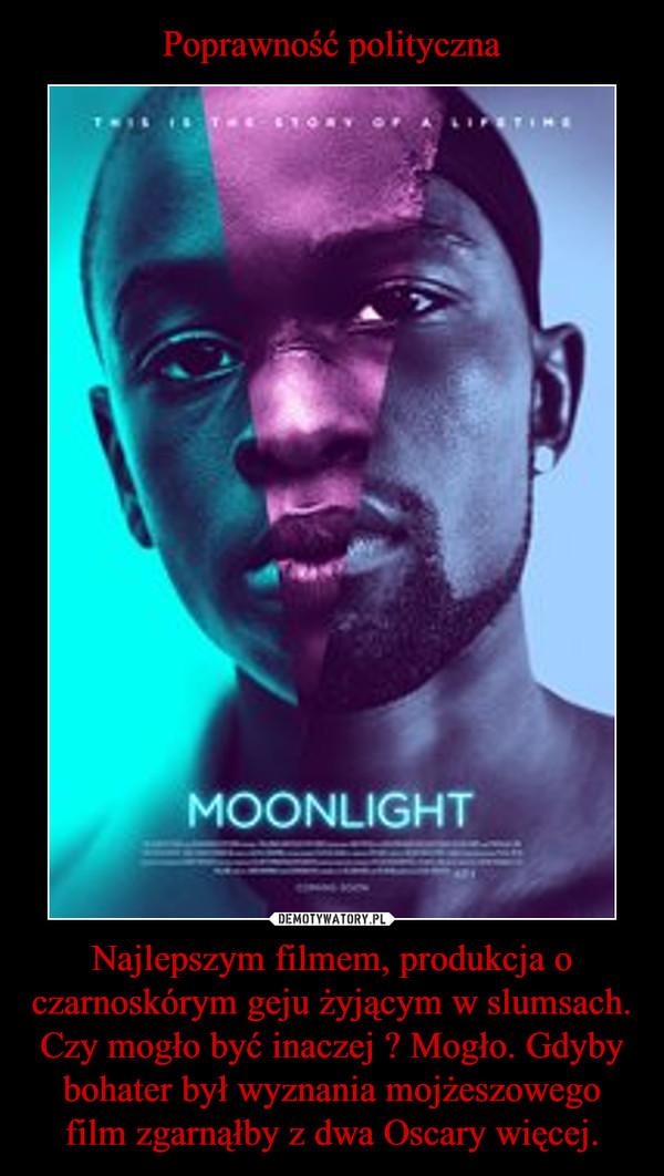 Najlepszym filmem, produkcja o czarnoskórym geju żyjącym w slumsach. Czy mogło być inaczej ? Mogło. Gdyby bohater był wyznania mojżeszowego film zgarnąłby z dwa Oscary więcej. –