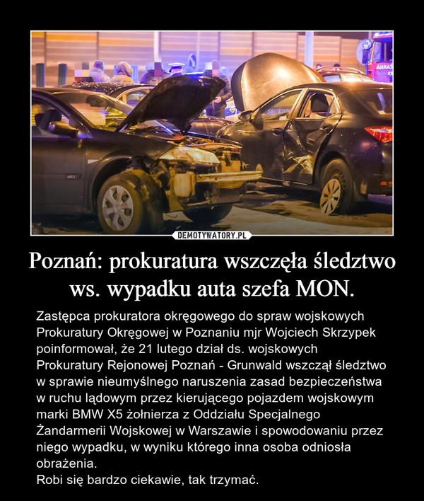 Poznań: prokuratura wszczęła śledztwo ws. wypadku auta szefa MON. – Zastępca prokuratora okręgowego do spraw wojskowych Prokuratury Okręgowej w Poznaniu mjr Wojciech Skrzypek poinformował, że 21 lutego dział ds. wojskowych Prokuratury Rejonowej Poznań - Grunwald wszczął śledztwo w sprawie nieumyślnego naruszenia zasad bezpieczeństwa w ruchu lądowym przez kierującego pojazdem wojskowym marki BMW X5 żołnierza z Oddziału Specjalnego Żandarmerii Wojskowej w Warszawie i spowodowaniu przez niego wypadku, w wyniku którego inna osoba odniosła obrażenia.Robi się bardzo ciekawie, tak trzymać.