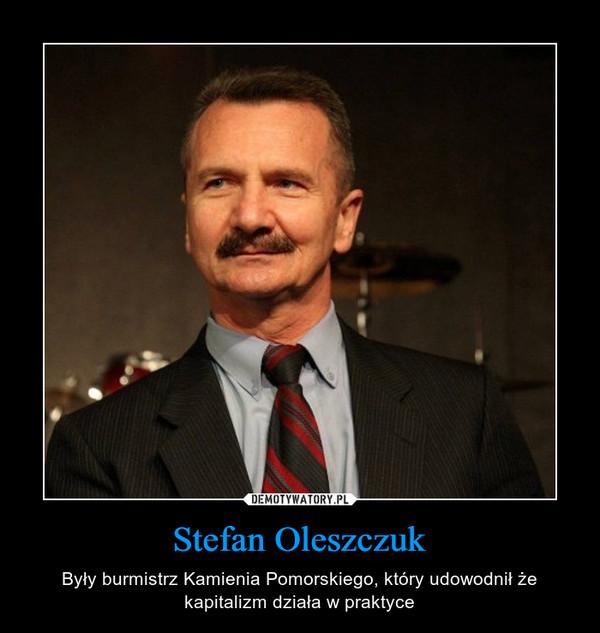 Stefan Oleszczuk – Były burmistrz Kamienia Pomorskiego, który udowodnił że kapitalizm działa w praktyce