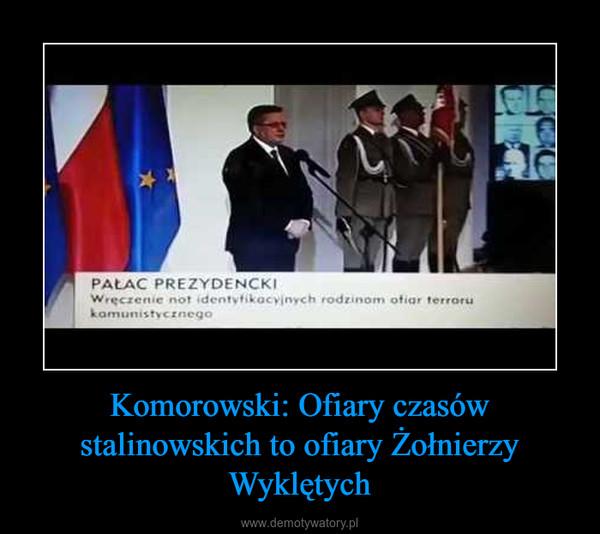 Komorowski: Ofiary czasów stalinowskich to ofiary Żołnierzy Wyklętych –