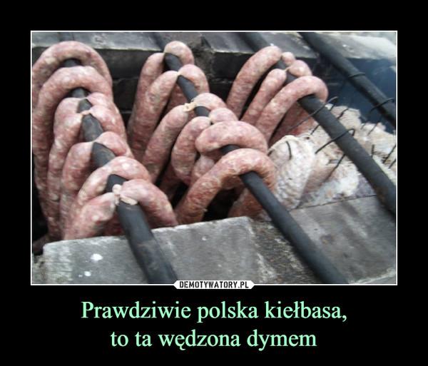 Prawdziwie polska kiełbasa,to ta wędzona dymem –
