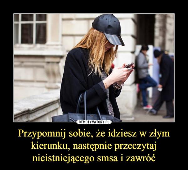 Przypomnij sobie, że idziesz w złym kierunku, następnie przeczytaj nieistniejącego smsa i zawróć –