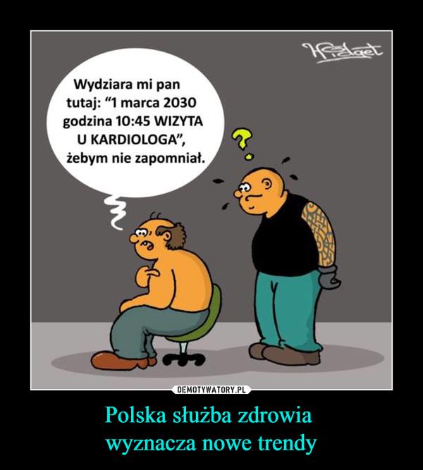Polska służba zdrowia wyznacza nowe trendy –  Wydziara mi pan tutaj: 1 marca 2030 godzina 10:45 wizyta u kardiologa, żebym nie zapomniał.
