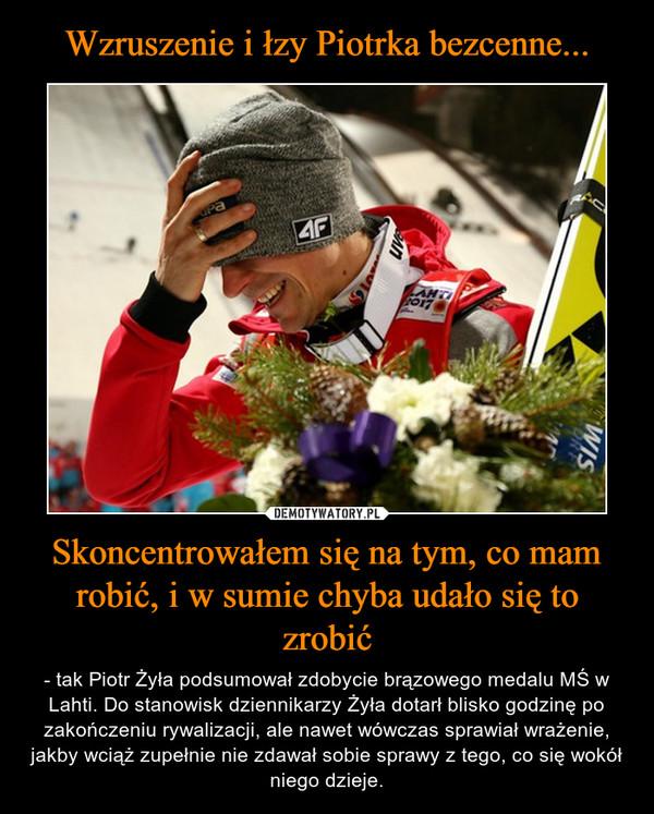 Skoncentrowałem się na tym, co mam robić, i w sumie chyba udało się to zrobić – - tak Piotr Żyła podsumował zdobycie brązowego medalu MŚ w Lahti. Do stanowisk dziennikarzy Żyła dotarł blisko godzinę po zakończeniu rywalizacji, ale nawet wówczas sprawiał wrażenie, jakby wciąż zupełnie nie zdawał sobie sprawy z tego, co się wokół niego dzieje.