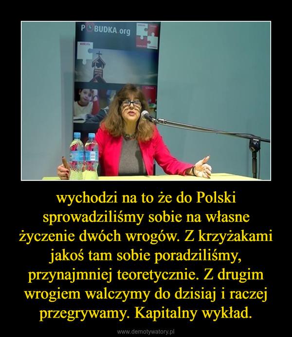 wychodzi na to że do Polski sprowadziliśmy sobie na własne życzenie dwóch wrogów. Z krzyżakami jakoś tam sobie poradziliśmy, przynajmniej teoretycznie. Z drugim wrogiem walczymy do dzisiaj i raczej przegrywamy. Kapitalny wykład. –