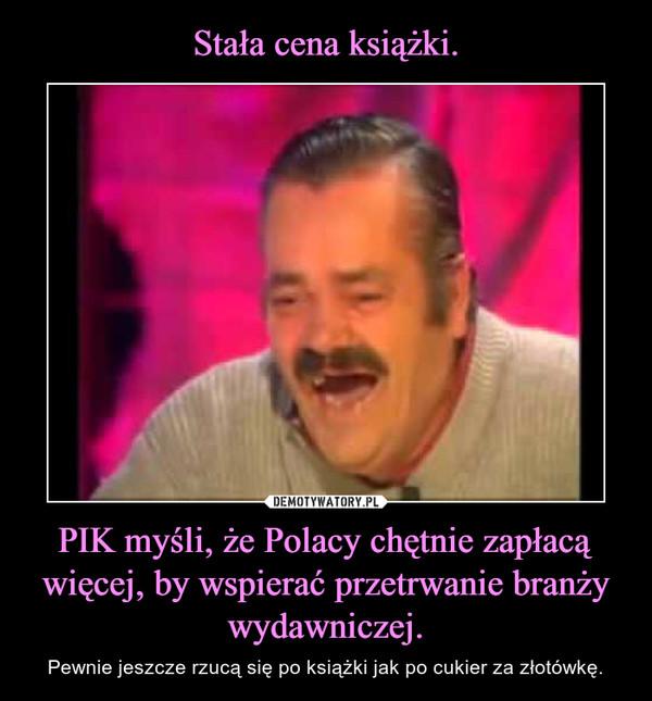 PIK myśli, że Polacy chętnie zapłacą więcej, by wspierać przetrwanie branży wydawniczej. – Pewnie jeszcze rzucą się po książki jak po cukier za złotówkę.