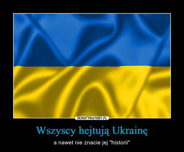 """Wszyscy hejtują Ukrainę – a nawet nie znacie jej """"historii"""""""