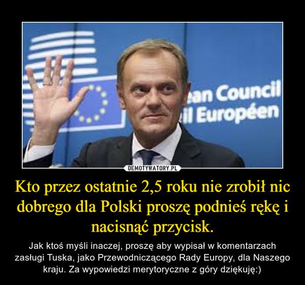 Kto przez ostatnie 2,5 roku nie zrobił nic dobrego dla Polski proszę podnieś rękę i nacisnąć przycisk. – Jak ktoś myśli inaczej, proszę aby wypisał w komentarzach zasługi Tuska, jako Przewodniczącego Rady Europy, dla Naszego kraju. Za wypowiedzi merytoryczne z góry dziękuję:)