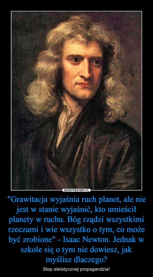 """""""Grawitacja wyjaśnia ruch planet, ale nie jest w stanie wyjaśnić, kto umieścił planety w ruchu. Bóg rządzi wszystkimi rzeczami i wie wszystko o tym, co może być zrobione"""" - Isaac Newton. Jednak w szkole się o tym nie dowiesz, jak myślisz dlaczeg – Stop ateistycznej propagandzie!"""