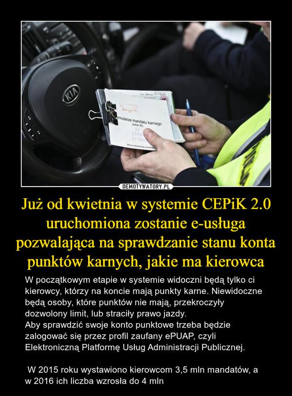 Już od kwietnia w systemie CEPiK 2.0 uruchomiona zostanie e-usługa pozwalająca na sprawdzanie stanu konta punktów karnych, jakie ma kierowca – W początkowym etapie w systemie widoczni będą tylko ci kierowcy, którzy na koncie mają punkty karne. Niewidoczne będą osoby, które punktów nie mają, przekroczyły dozwolony limit, lub straciły prawo jazdy.Aby sprawdzić swoje konto punktowe trzeba będzie zalogować się przez profil zaufany ePUAP, czyli Elektroniczną Platformę Usług Administracji Publicznej. W 2015 roku wystawiono kierowcom 3,5 mln mandatów, a w 2016 ich liczba wzrosła do 4 mln