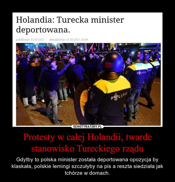 Protesty w całej Holandii, twarde stanowisko Tureckiego rządu – Gdytby to polska minister została deportowana opozycja by klaskała, polskie lemingi szczułyby na pis a reszta siedziała jak tchórze w domach.