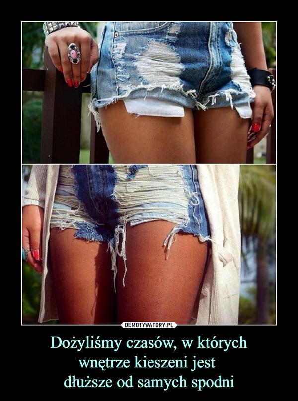 Dożyliśmy czasów, w którychwnętrze kieszeni jest dłuższe od samych spodni –