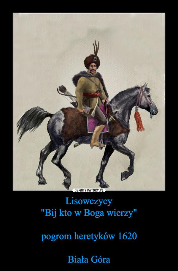 """Lisowczycy""""Bij kto w Boga wierzy""""pogrom heretyków 1620Biała Góra –"""