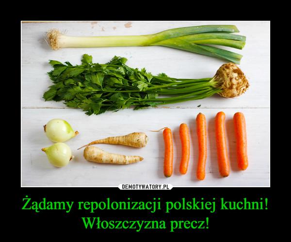 Żądamy repolonizacji polskiej kuchni! Włoszczyzna precz! –