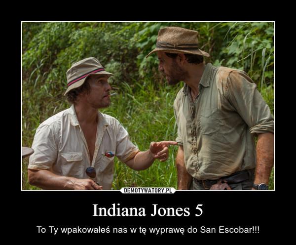 Indiana Jones 5 – To Ty wpakowałeś nas w tę wyprawę do San Escobar!!!