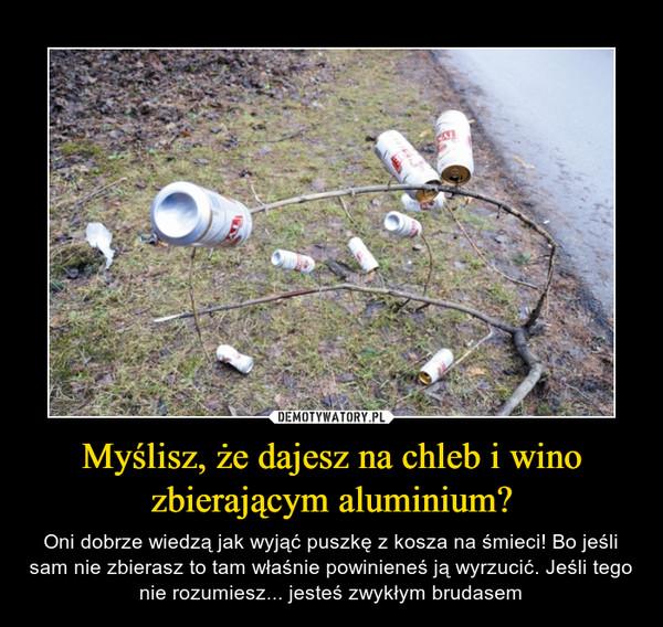 Myślisz, że dajesz na chleb i wino zbierającym aluminium? – Oni dobrze wiedzą jak wyjąć puszkę z kosza na śmieci! Bo jeśli sam nie zbierasz to tam właśnie powinieneś ją wyrzucić. Jeśli tego nie rozumiesz... jesteś zwykłym brudasem