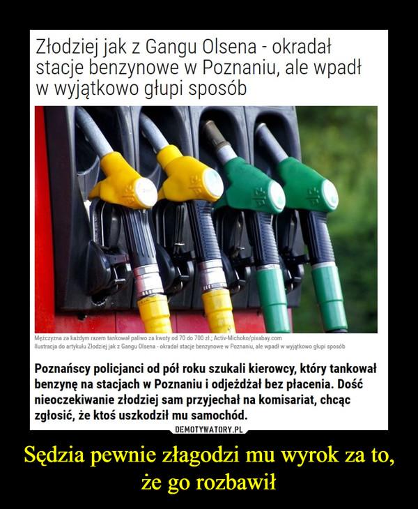 Sędzia pewnie złagodzi mu wyrok za to, że go rozbawił –  Złodziej jak z Gangu Olsena - okradał stacje benzynowe w Poznaniu, ale wpadł w wyjątkowo głupi sposóbPoznańscy policjanci od pół roku szukali kierowcy, który tankował benzynę na stacjach w Poznaniu i odjeżdżał bez płacenia. Dość nieoczekiwanie złodziej sam przyjechał na komisariat, chcąc zgłosić, że ktoś uszkodził mu samochód.