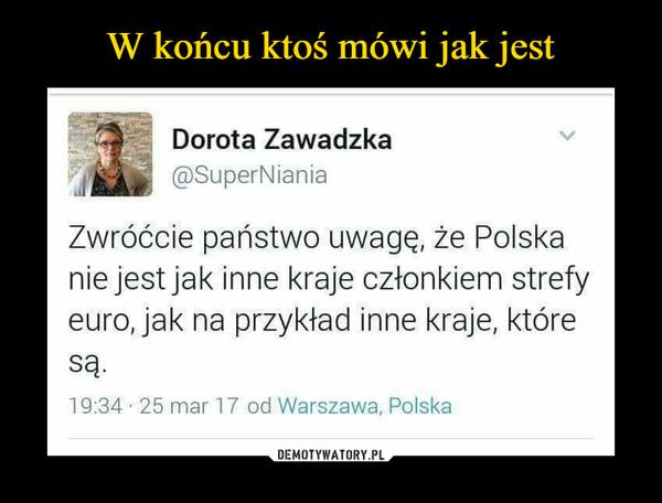 –  Dorota Zawadzka ®SuperNiania Zwróćcie państwo uwagę, że Polska nie jest jak inne kraje członkiem strefy euro, jak na przykład inne kraje, które Są. 19:34 . 25 mar 17 od Warszawa, Polska