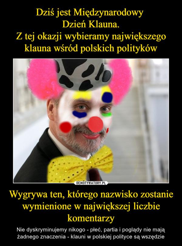 Wygrywa ten, którego nazwisko zostanie wymienione w największej liczbie komentarzy – Nie dyskryminujemy nikogo - płeć, partia i poglądy nie mają żadnego znaczenia - klauni w polskiej polityce są wszędzie
