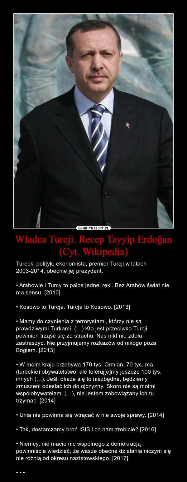 Władca Turcji. Recep Tayyip Erdoğan (Cyt. Wikipedia) – Turecki polityk, ekonomista, premier Turcji w latach 2003-2014, obecnie jej prezydent.• Arabowie i Turcy to palce jednej ręki. Bez Arabów świat nie ma sensu. [2010]• Kosowo to Turcja. Turcja to Kosowo. [2013]• Mamy do czynienia z terrorystami, którzy nie są prawdziwymi Turkami. (…) Kto jest przeciwko Turcji, powinien trząść się ze strachu. Nas nikt nie zdoła zastraszyć. Nie przyjmujemy rozkazów od nikogo poza Bogiem. [2013]• W moim kraju przebywa 170 tys. Ormian. 70 tys. ma (tureckie) obywatelstwo, ale toleruj[e]my jeszcze 100 tys. innych (…). Jeśli okaże się to niezbędne, będziemy zmuszeni odesłać ich do ojczyzny. Skoro nie są moimi współobywatelami (…), nie jestem zobowiązany ich tu trzymać. [2014]• Unia nie powinna się wtrącać w nie swoje sprawy. [2014]• Tak, dostarczamy broń ISIS i co nam zrobicie? [2016]• Niemcy, nie macie nic wspólnego z demokracją i powinniście wiedzieć, że wasze obecne działania niczym się nie różnią od okresu nazistowskiego. [2017]• • •