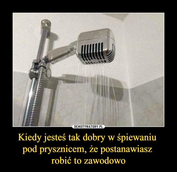 Kiedy jesteś tak dobry w śpiewaniu pod prysznicem, że postanawiasz robić to zawodowo –